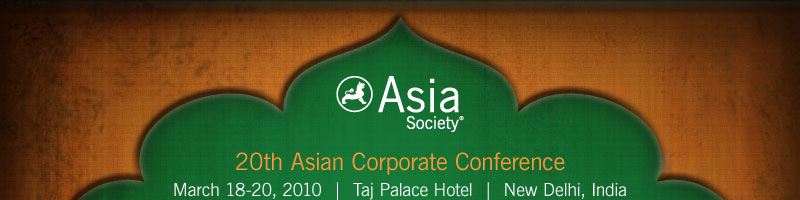 Asia Society | 20th Asian Corporate Conference | March 18-20, 2010 | Taj Palace Hotel | New Delhi, India