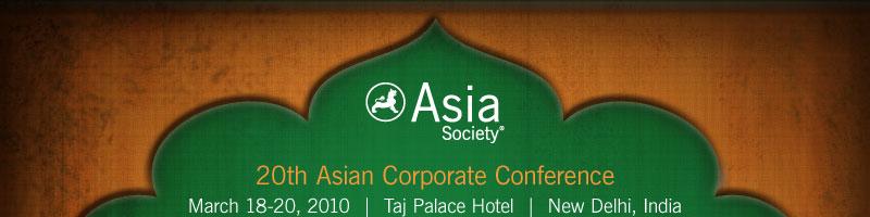 Asia Society | 20th Asian Corporate Conference | March 18-20, 2010 | Taj Palace Hotel | New Delhi, India